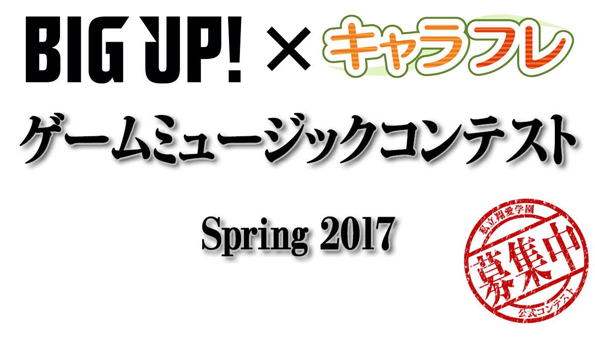 BIG UP! × キャラフレ「ゲームミュージックコンテスト Spring 2017」開催についてのお知らせ